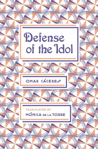 Review of Defense of the Idol by Omar Cáceres, Translated by Mónica de la Torre